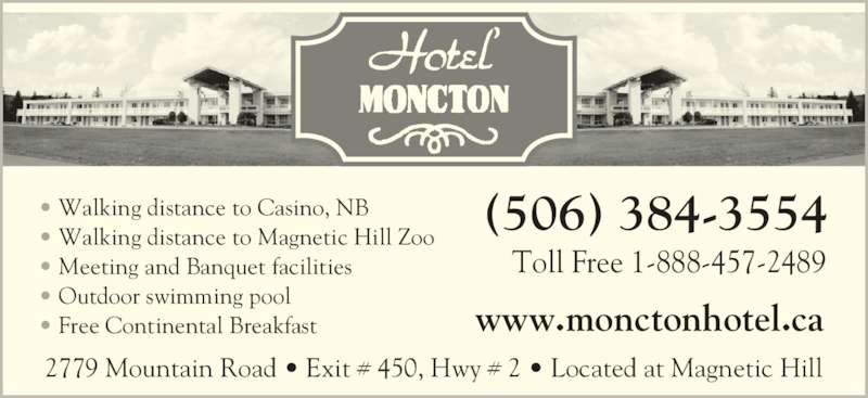 Hotel Moncton (506-384-3554) - Display Ad - 2779 Mountain Road ? Exit # 450, Hwy # 2 ? Located at Magnetic Hill (506) 384-3554 Toll Free 1-888-457-2489 ? Walking distance to Casino, NB ? Walking distance to Magnetic Hill Zoo ? Meeting and Banquet facilities ? Outdoor swimming pool ? Free Continental Breakfast www.monctonhotel.ca
