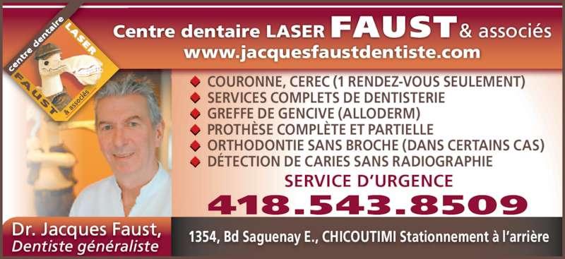 Centre Dentaire Laser Faust & Associés (4185438509) - Annonce illustrée======= - www.jacquesfaustdentiste.com COURONNE, CEREC (1 RENDEZ-VOUS SEULEMENT) SERVICES COMPLETS DE DENTISTERIE GREFFE DE GENCIVE (ALLODERM) PROTH?SE COMPL?TE ET PARTIELLE ORTHODONTIE SANS BROCHE (DANS CERTAINS CAS) D?TECTION DE CARIES SANS RADIOGRAPHIE Centre dentaire LASER FAUST& associ?s Dr. Jacques Faust, Dentiste g?n?raliste 1354, Bd Saguenay E., CHICOUTIMI Stationnement ? l?arri?re SERVICE D?URGENCE 418.543.8509