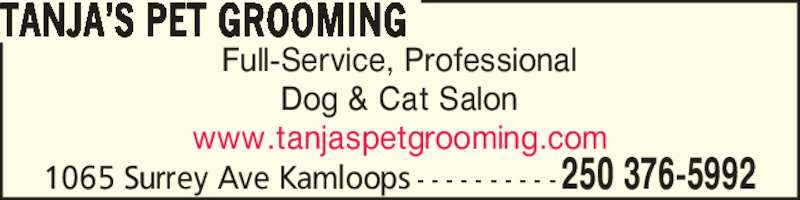 Tanja's Pet Grooming (250-376-5992) - Display Ad - 1065 Surrey Ave Kamloops  - - - - - - - - - - 250 376-5992 TANJA?S PET GROOMING Full-Service, Professional Dog & Cat Salon www.tanjaspetgrooming.com 1065 Surrey Ave Kamloops  - - - - - - - - - - 250 376-5992 TANJA?S PET GROOMING Full-Service, Professional Dog & Cat Salon www.tanjaspetgrooming.com
