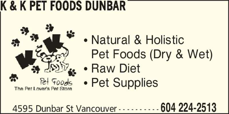 K & K Pet Foods Dunbar (604-224-2513) - Display Ad - 4595 Dunbar St Vancouver - - - - - - - - - - 604 224-2513 K & K PET FOODS DUNBAR ? Natural & Holistic   Pet Foods (Dry & Wet) ? Raw Diet ? Pet Supplies 4595 Dunbar St Vancouver - - - - - - - - - - 604 224-2513 K & K PET FOODS DUNBAR ? Natural & Holistic   Pet Foods (Dry & Wet) ? Raw Diet ? Pet Supplies