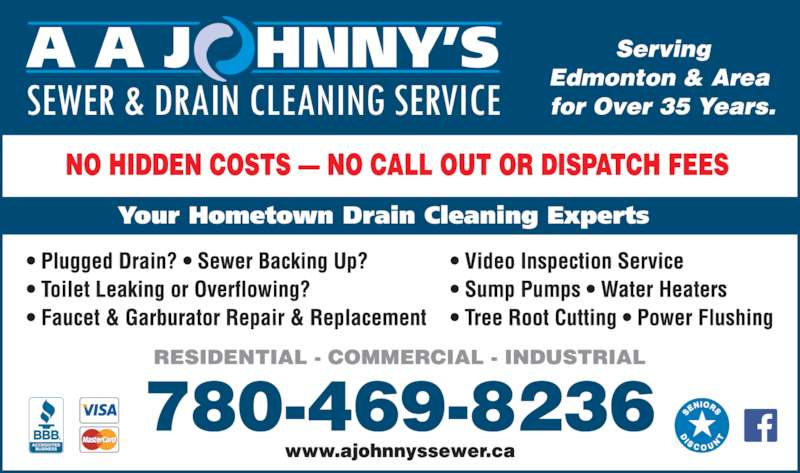 A Johnny's Sewer & Drain Cleaning Ltd (780-469-8236) - Display Ad - for Over 30 Years. Edmonton & Area  A A J   HNNY'S Your Hometown Drain Cleaning Experts Serving SEWER & DRAIN CLEANING SERVICE RESIDENTIAL - COMMERCIAL - INDUSTRIAL 780-469-8236 www.ajohnnyssewer.ca NO HIDDEN COSTS — NO CALL OUT OR DISPATCH FEES • Plugged Drain? • Sewer Backing Up? • Toilet Leaking or Overflowing? • Faucet & Garburator Repair & Replacement • Video Inspection Service • Sump Pumps • Water Heaters • Tree Root Cutting • Power Flushing