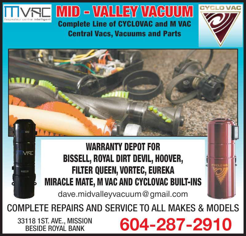Midvalley Vacuum Built Ins (604-287-2910) - Display Ad - 604-287-291033118 1ST. AVE., MISSIONBESIDE ROYAL BANK Complete Line of CYCLOVAC and M VAC Central Vacs, Vacuums and Parts MID - VALLEY VACUUM WARRANTY DEPOT FOR BISSELL, ROYAL DIRT DEVIL, HOOVER, FILTER QUEEN, VORTEC, EUREKA COMPLETE REPAIRS AND SERVICE TO ALL MAKES & MODELS MIRACLE MATE, M VAC AND CYCLOVAC BUILT-INS