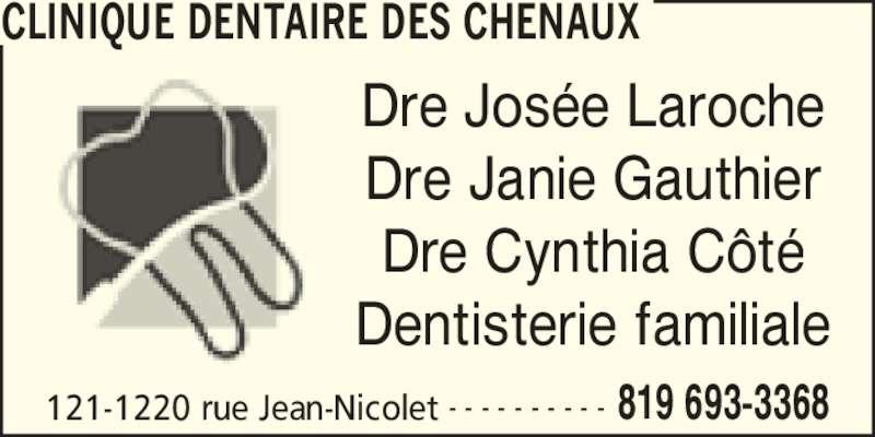 Clinique Dentaire Josée Laroche (8196933368) - Annonce illustrée======= - CLINIQUE DENTAIRE DES CHENAUX 121-1220 rue Jean-Nicolet 819 693-3368- - - - - - - - - - Dre Jos?e Laroche Dre Janie Gauthier Dre Cynthia C?t? Dentisterie familiale