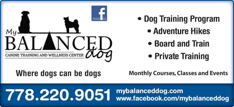 My Balanced Dog (778-220-9051) - Display Ad - ? Dog Training Program ? Adventure Hikes ? Board and Train ? Private Training 778.220.9051 mybalanceddog.comwww.facebook.com/mybalanceddog Where dogs can be dogs Monthly Courses, Classes and Events