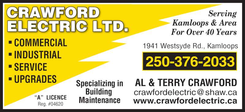 Crawford Electric 2009 Ltd (250-376-2033) - Display Ad - ELECTRIC LTD. Serving Kamloops & Area  For Over 40 Years AL & TERRY CRAWFORD 1941 Westsyde Rd., Kamloops ?A?  LICENCE Reg. #04620 250-376-2033 Specializing in Building  Maintenance COMMERCIAL INDUSTRIAL SERVICE UPGRADES www.crawfordelectric.ca CRAWFORD
