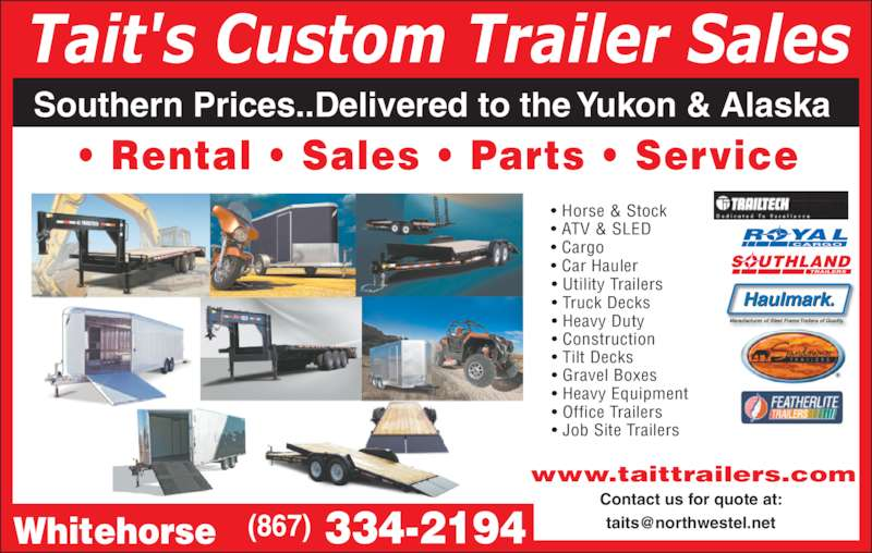 Tait's Custom Trailer Sales (867-334-2194) - Display Ad - Tait's Custom Trailer Sales Southern Prices..Delivered to the Yukon & Alaska ? Rental ? Sales ? Parts ? Service ? Utility Trailers ? Truck Decks ? Heavy Duty ? Construction ? Tilt Decks ? Gravel Boxes ? Heavy Equipment ? Office Trailers ? Job Site Trailers ? Horse & Stock ? ATV & SLED ? Cargo ? Car Hauler SOUTHLAND ROYAL CARGO Haulmark. Manufacturer of Steel Frame Trailers of Quality Contact us for quote at:  www.taittrailers.com  334-2194(867)Whitehorse