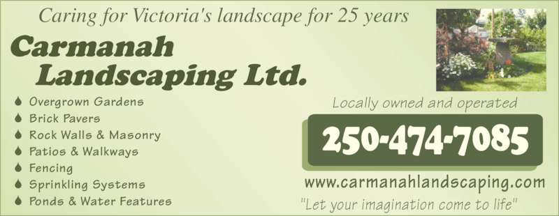 "Carmanah Landscaping Ltd (250-474-7085) - Display Ad - Locally owned and operated www.carmanahlandscaping.com ""Let your imagination come to life"" Caring for Victoria's landscape for 25 years Overgrown Gardens      Brick Pavers Rock Walls & Masonry Patios & Walkways      Fencing Sprinkling Systems Ponds & Water Features"