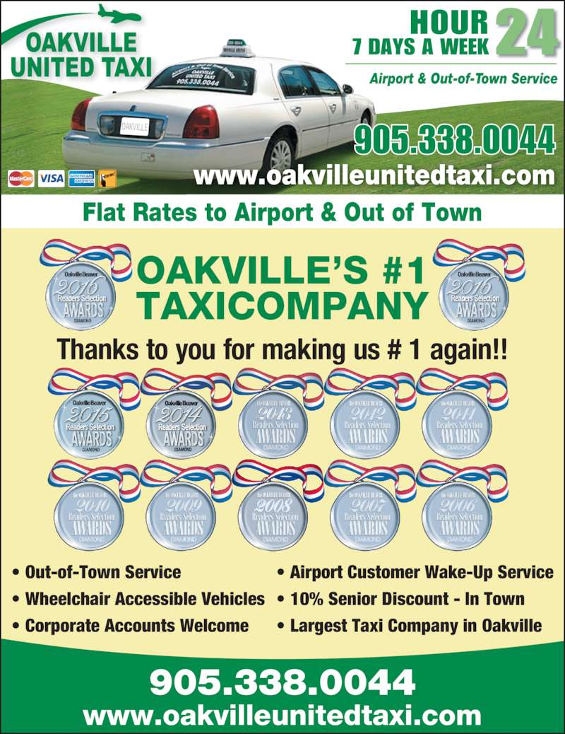 Oakville United Taxicab Ltd (905-338-0044) - Display Ad - 905.338.0044 www.oakvilleunitedtaxi.com OAKVILLE?S #1 TAXICOMPANY Thanks to you for making us # 1 again!! OAKVILLE Flat Rates to Airport & Out of Town www.oakvilleunitedtaxi.com 905.338.0044 HOUR 7 DAYS A WEEK24 Airport & Out-of-Town Service ? Out-of-Town Service ? Wheelchair Accessible Vehicles ? Corporate Accounts Welcome ? Airport Customer Wake-Up Service ? 10% Senior Discount - In Town ? Largest Taxi Company in Oakville