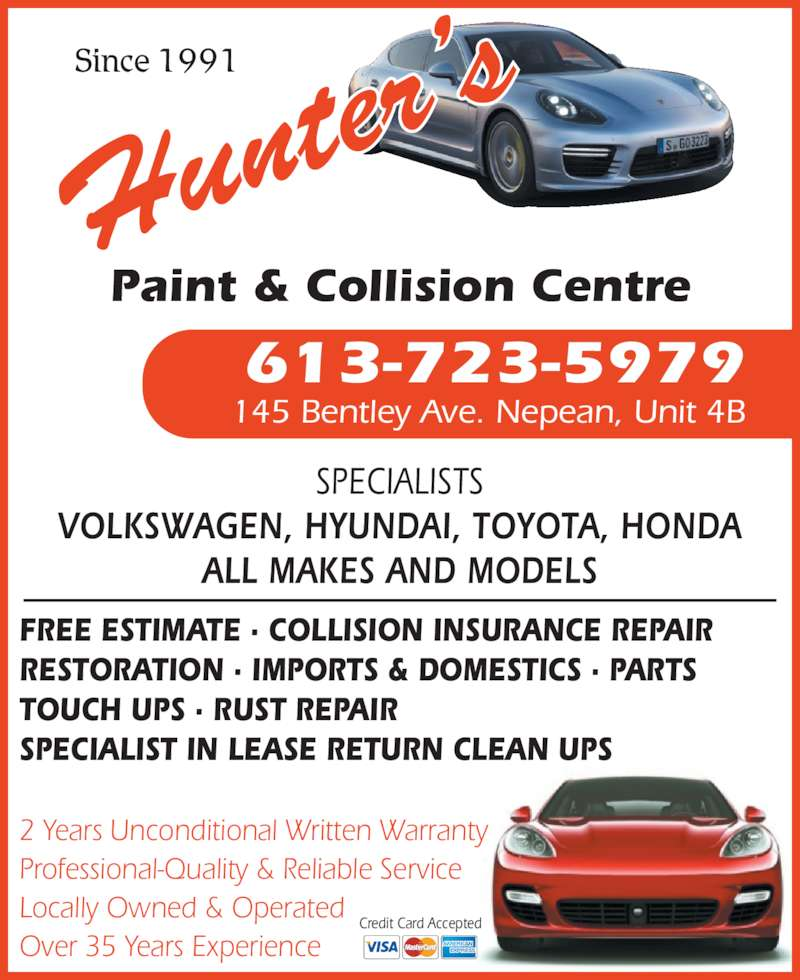 Hunter's Paint & Collision Centre (613-723-5979) - Display Ad - Locally Owned & Operated Over 35 Years Experience Credit Card Accepted SPECIALISTS VOLKSWAGEN, HYUNDAI, TOYOTA, HONDA ALL MAKES AND MODELS 613-723-5979 145 Bentley Ave. Nepean, Unit 4B Paint & Collision Centre Since 1991 FREE ESTIMATE ? COLLISION INSURANCE REPAIR RESTORATION ? IMPORTS & DOMESTICS ? PARTS TOUCH UPS ? RUST REPAIR SPECIALIST IN LEASE RETURN CLEAN UPS 2 Years Unconditional Written Warranty Professional-Quality & Reliable Service