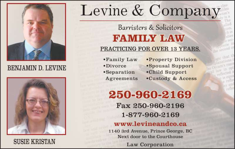 Levine & Company (2509602169) - Display Ad - BENJAMIN D. LEVINE SUSIE KRISTAN Levine & Company Fax 250-960-2196 1-877-960-2169 1140 3rd Avenue, Prince George, BC Next door to the Courthouse www.levineandco.ca 250-960-2169 Law Corporation FAMILY LAW PRACTICING FOR OVER 13 YEARS. ?Family Law ?Divorce ?Separation Agreements ?Property Division ?Spousal Support ?Child Support ?Custody & Access