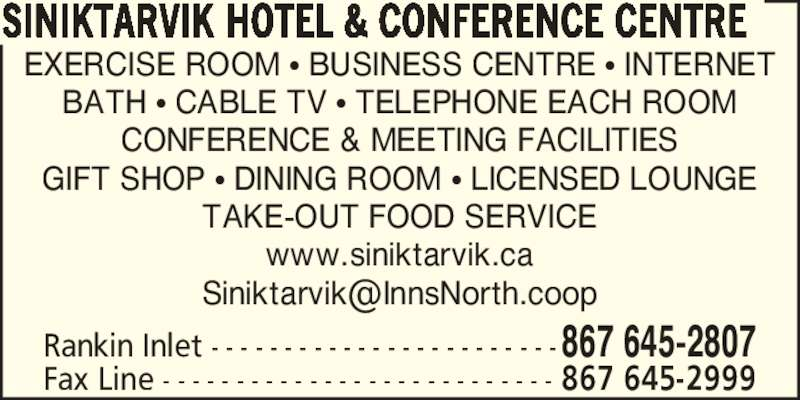 Siniktarvik Hotel & Conference Centre (867-645-2807) - Display Ad - SINIKTARVIK HOTEL & CONFERENCE CENTRE EXERCISE ROOM ? BUSINESS CENTRE ? INTERNET BATH ? CABLE TV ? TELEPHONE EACH ROOM CONFERENCE & MEETING FACILITIES GIFT SHOP ? DINING ROOM ? LICENSED LOUNGE TAKE-OUT FOOD SERVICE www.siniktarvik.ca Rankin Inlet - - - - - - - - - - - - - - - - - - - - - - - -867 645-2807 Fax Line - - - - - - - - - - - - - - - - - - - - - - - - - - - 867 645-2999