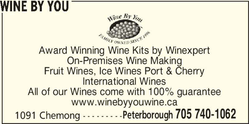 Wine By You (705-740-1062) - Display Ad - WINE BY YOU Award Winning Wine Kits by Winexpert On-Premises Wine Making Fruit Wines, Ice Wines Port & Cherry International Wines All of our Wines come with 100% guarantee Peterborough 705 740-1062 www.winebyyouwine.ca 1091 Chemong - - - - - - - - -