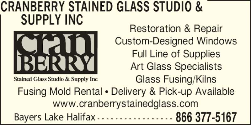 Cranberry Stained Glass Studio & Supply Inc (9028765167) - Display Ad - 866 377-5167Bayers Lake Halifax - - - - - - - - - - - - - - - - - CRANBERRY STAINED GLASS STUDIO & SUPPLY INC www.cranberrystainedglass.com Restoration & Repair Custom-Designed Windows Full Line of Supplies Art Glass Specialists Glass Fusing/Kilns Fusing Mold Rental ? Delivery & Pick-up Available