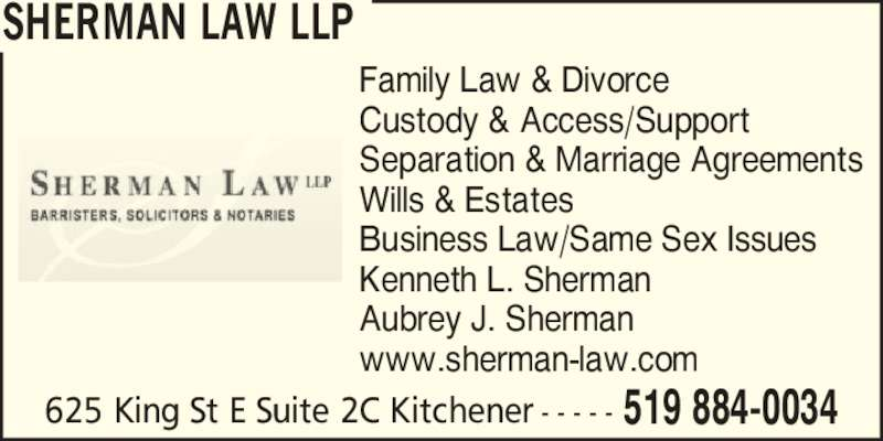 Sherman Law LLP (5198840034) - Display Ad - 625 King St E Suite 2C Kitchener 519 884-0034- - - - - Family Law & Divorce Custody & Access/Support Separation & Marriage Agreements Wills & Estates Business Law/Same Sex Issues Kenneth L. Sherman Aubrey J. Sherman www.sherman-law.com SHERMAN LAW LLP