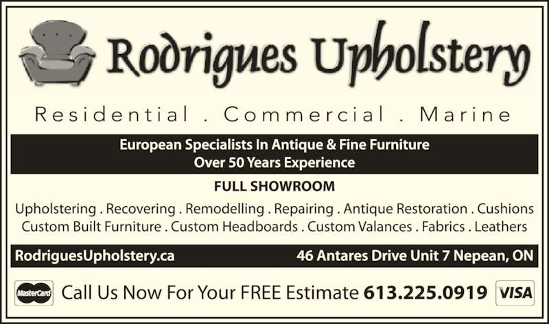 Rodrigues Upholstery (613-225-0919) - Display Ad - Call Us Now For Your FREE Estimate 613.225.0919 European Specialists In Antique & Fine Furniture Over 49 Years Experience FULL SHOWROOM Upholstering . Recovering . Remodelling . Repairing . Antique Restoration . Cushions Custom Built Furniture . Custom Headboards . Custom Valances . Fabrics . Leathers RodriguesUpholstery.ca    46 Antares Drive Unit 7 Nepean, ON