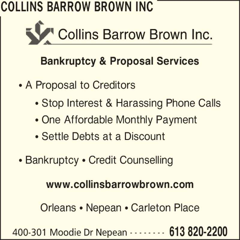 Collins Barrow Brown Inc (613-820-2200) - Display Ad - COLLINS BARROW BROWN INC 400-301 Moodie Dr Nepean 613 820-2200- - - - - - - - Bankruptcy & Proposal Services ? A Proposal to Creditors ? Stop Interest & Harassing Phone Calls ? One Affordable Monthly Payment ? Settle Debts at a Discount ? Bankruptcy ? Credit Counselling www.collinsbarrowbrown.com Orleans ? Nepean ? Carleton Place