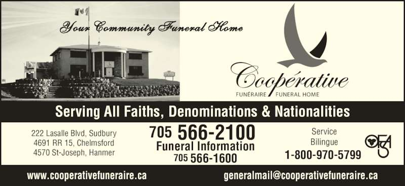 Co-Operative Funeral Homes & Chapel (7055662100) - Display Ad - Funeral Information 705 566-1600 Serving All Faiths, Denominations & Nationalities Service Bilingue 222 Lasalle Blvd, Sudbury 4691 RR 15, Chelmsford 4570 St-Joseph, Hanmer 1-800-970-5799 705 566-2100 FUN?RAIRE FUNERAL HOME Your Community Funeral Home