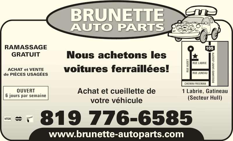 Brunette Auto Parts (819-776-6585) - Annonce illustrée======= - 105 www.brunette-autoparts.com Nous achetons les voitures ferraill?es! OUVERT 6 jours par semaine RU RU E  AU DE BO UL VA RD  S RUE LABRIE RUE JUNEAU CHEMIN FREEMAN 1 Labrie, Gatineau E  AU DE AI BO UL NT -J OS EP VLL AR D  SA IN VV T- JO (Secteur Hull) SE PH RAMASSAGE GRATUIT ACHAT et VENTE de PI?CES USAG?ES Achat et cueillette de votre v?hicule 819 776-6585