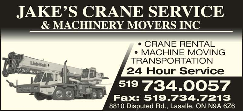 Jake's Crane Svc & Machinery Movers Inc (5197340057) - Display Ad - JAKE?S CRANE SERVICE & MACHINERY MOVERS INC ? CRANE RENTAL ? MACHINE MOVING TRANSPORTATION 24 Hour Service 734.0057519 8810 Disputed Rd., Lasalle, ON N9A 6Z6 Fax: 519.734.7213
