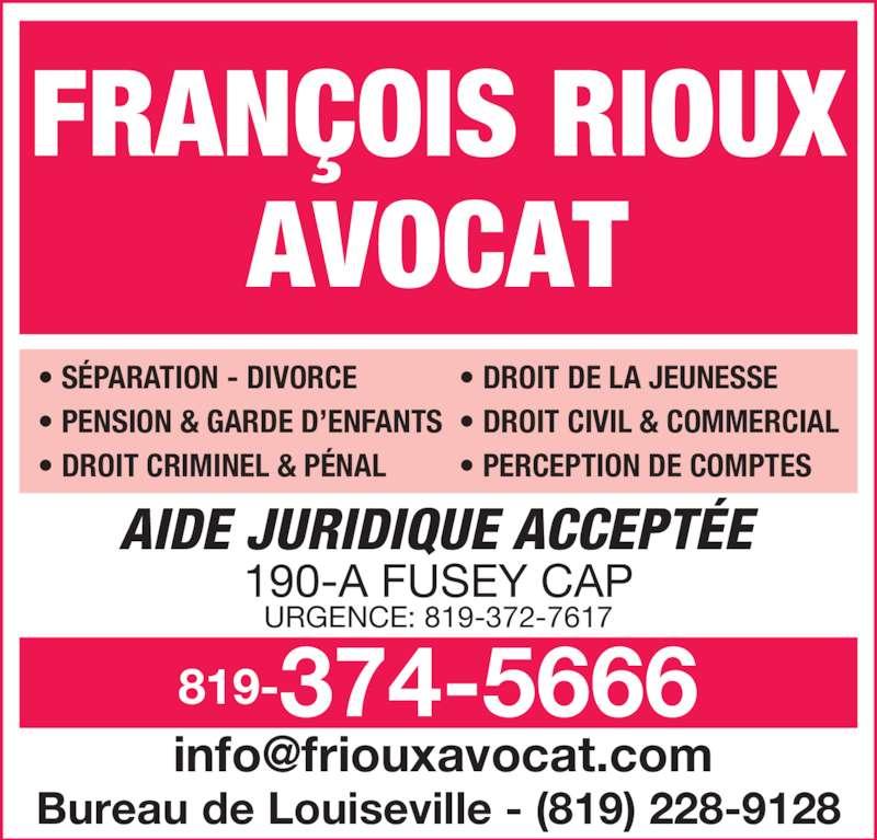 François Rioux Avocat (8193745666) - Annonce illustrée======= - FRAN?OIS RIOUX AVOCAT ? S?PARATION - DIVORCE ? PENSION & GARDE D?ENFANTS ? DROIT CRIMINEL & P?NAL ? DROIT DE LA JEUNESSE ? DROIT CIVIL & COMMERCIAL ? PERCEPTION DE COMPTES 819-374-5666 AIDE JURIDIQUE ACCEPT?E 190-A FUSEY CAP Bureau de Louiseville - (819) 228-9128 URGENCE: 819-372-7617
