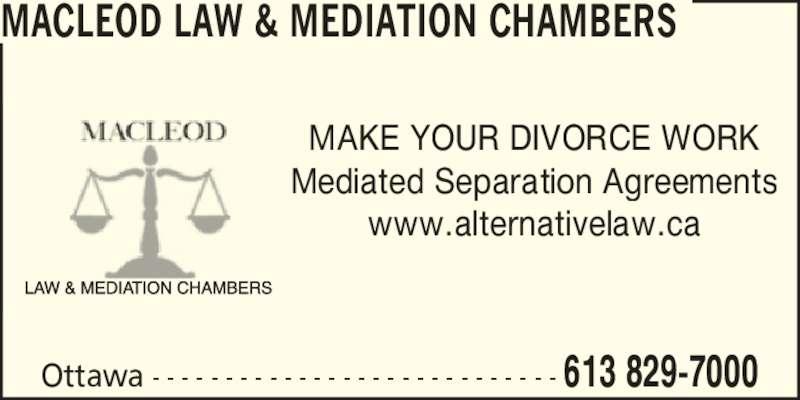 Macleod Law & Mediation Chambers (6138297000) - Display Ad - MAKE YOUR DIVORCE WORK Mediated Separation Agreements www.alternativelaw.ca MACLEOD LAW & MEDIATION CHAMBERS Ottawa - - - - - - - - - - - - - - - - - - - - - - - - - - - - 613 829-7000