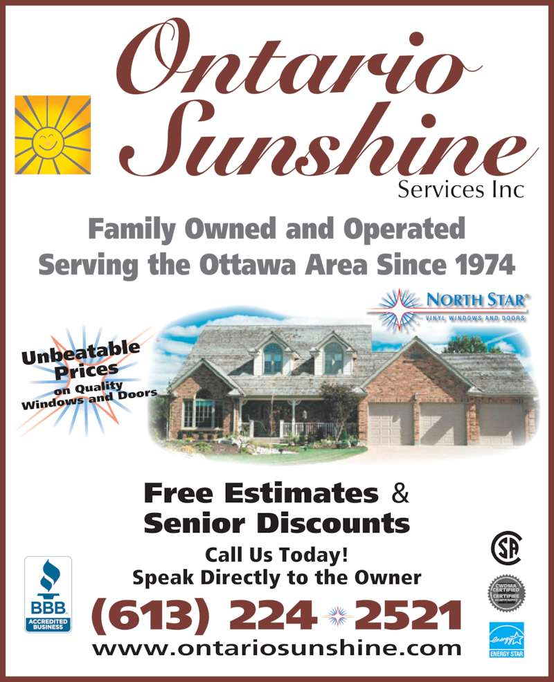 Ontario Sunshine Services Inc (613-224-2521) - Display Ad - on Qualit Windows  and Door ENERGY STAR Ontario Sunshine Services Inc (613) 224  2521 Family Owned and Operated Serving the Ottawa Area Since 1974 Free Estimates & Senior Discounts www.ontariosunshine.com Call Us Today! Speak Directly to the Owner e  Prices Unbeatabl