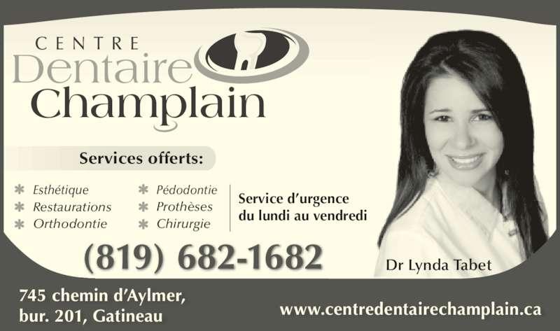 Centre Dentaire Champlain (8196821682) - Annonce illustrée======= - Dr Lynda Tabet www.centredentairechamplain.ca C E N T R E Dentaire Champlain 745 chemin d?Aylmer, bur. 201, Gatineau Esth?tique Restaurations Orthodontie P?dodontie Proth?ses Chirurgie Service d?urgence du lundi au vendredi Services offerts: (819) 682-1682