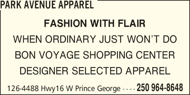 Park Avenue Apparel (250-964-8648) - Display Ad - PARK AVENUE APPAREL FASHION WITH FLAIR WHEN ORDINARY JUST WON?T DO BON VOYAGE SHOPPING CENTER DESIGNER SELECTED APPAREL 126-4488 Hwy16 W Prince George - - - - 250 964-8648