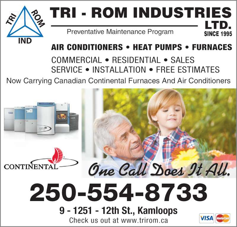 TRI-ROM Industries Ltd (250-554-8733) - Display Ad - One Call Does It All. 9 - 1251 - 12th St., Kamloops Check us out at www.trirom.ca 250-554-8733 AIR CONDITIONERS ? HEAT PUMPS ? FURNACES TRI - ROM INDUSTRIES LTD. SINCE 1995Preventative Maintenance Program COMMERCIAL ? RESIDENTIAL ? SALES SERVICE ? INSTALLATION ? FREE ESTIMATES Now Carrying Canadian Continental Furnaces And Air Conditioners