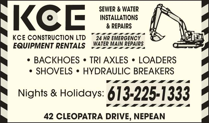 KCE Construction Ltd (613-225-1333) - Display Ad - SEWER & WATER INSTALLATIONS & REPAIRS ? BACKHOES ? TRI AXLES ? LOADERS ? SHOVELS ? HYDRAULIC BREAKERS EQUIPMENT RENTALS 24 HR EMERGENCY WATER MAIN REPAIRS Nights & Holidays: 42 CLEOPATRA DRIVE, NEPEAN 613-225-1333 SEWER & WATER & REPAIRS ? BACKHOES ? TRI AXLES ? LOADERS ? SHOVELS ? HYDRAULIC BREAKERS EQUIPMENT RENTALS 24 HR EMERGENCY WATER MAIN REPAIRS INSTALLATIONS Nights & Holidays: 42 CLEOPATRA DRIVE, NEPEAN 613-225-1333