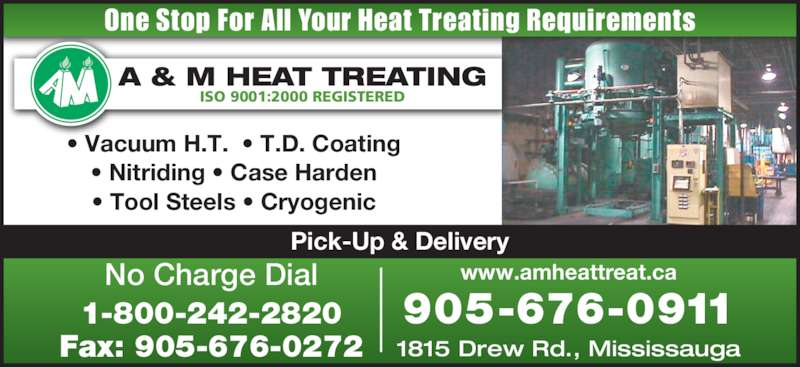 A & M Heat Treating Ltd (905-676-0911) - Display Ad - One Stop For All Your Heat Treating Requirements ISO 9001:2000 REGISTERED Pick-Up & Delivery www.amheattreat.ca 1815 Drew Rd., Mississauga 905-676-0911 No Charge Dial 1-800-242-2820 Fax: 905-676-0272 ? Vacuum H.T.  ? T.D. Coating ? Nitriding ? Case Harden ? Tool Steels ? Cryogenic