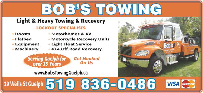 Bob's Towing (519-836-0486) - Display Ad - 519 836-0486 Light & Heavy Towing & Recovery LOCKOUT SPECIALISTS 29 Wells St Guelph www.BobsTowingGuelph.ca Get Hooked On Us Serving Guelph for over 35 Years ? Boosts ? Machinery ? Motorhomes & RV ? Motorcycle Recovery Units ? Light Float Service ? 4X4 Off Road Recovery ? Flatbed ? Equipment