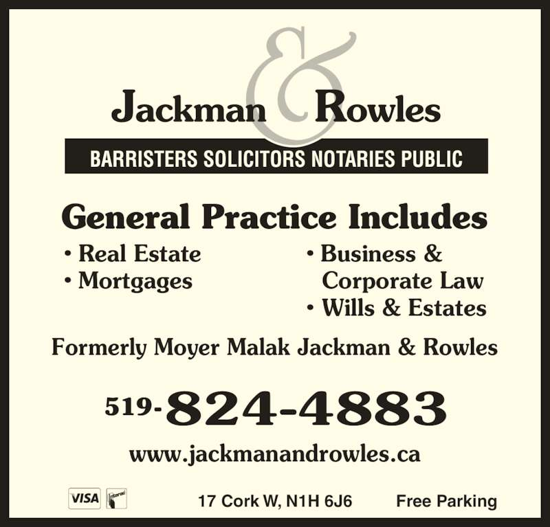 Jackman & Rowles (5198244883) - Display Ad - Corporate Law ? Wills & Estates 519- BARRISTERS SOLICITORS NOTARIES PUBLIC 17 Cork W, N1H 6J6 Free Parking General Practice Includes Formerly Moyer Malak Jackman & Rowles www.jackmanandrowles.ca ? Real Estate ? Mortgages ? Business &