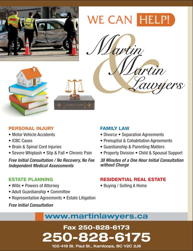 Martin & Martin Lawyers (2508286175) - Display Ad - 102-418 St. Paul St., Kamloops, BC V2C 2J6 ESTATE PLANNING ? Wills ? Powers of Attorney ? Adult Guardianship ? Committee ? Representation Agreements ? Estate Litigation Free Initial Consultation RESIDENTIAL REAL ESTATE ? Buying / Selling A Home PERSONAL INJURY 250-828-6175 ? Motor Vehicle Accidents  ? ICBC Cases  ? Brain & Spinal Cord Injuries  ? Severe Whiplash ? Slip & Fall ? Chronic Pain Free Initial Consultation / No Recovery, No Fee Independent Medical Assessments FAMILY LAW ? Divorce ? Separation Agreements ? Prenuptial & Cohabitation Agreements ? Guardianship & Parenting Matters ? Property Division ? Child & Spousal Support 30 Minutes of a One Hour Initial Consultation  without Charge WE CAN  HELP! www.martinlawyers.ca Fax 250-828-6173