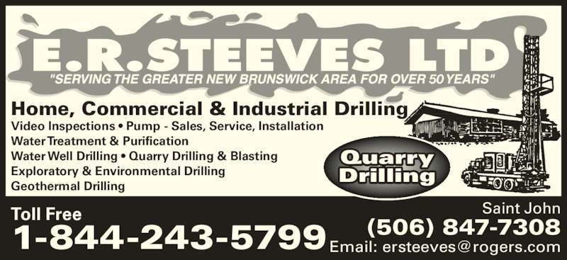 E R Steeves Ltd (506-847-7308) - Display Ad - Drilling Toll Free 1-844-243-5799 Saint John (506) 847-7308 Quarry 50 Home, Commercial & Industrial Drilling Video Inspections ? Pump - Sales, Service, Installation Water Treatment & Purification Water Well Drilling ? Quarry Drilling & Blasting Exploratory & Environmental Drilling Geothermal Drilling