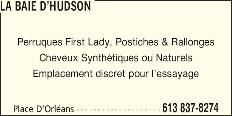 Hudson's Bay (613-837-8274) - Display Ad - Cheveux Synth?tiques ou Naturels Emplacement discret pour l?essayage Place D?Orl?ans - - - - - - - - - - - - - - - - - - - - 613 837-8274 Perruques First Lady, Postiches & Rallonges LA BAIE D?HUDSON Cheveux Synth?tiques ou Naturels Emplacement discret pour l?essayage Place D?Orl?ans - - - - - - - - - - - - - - - - - - - - 613 837-8274 Perruques First Lady, Postiches & Rallonges LA BAIE D?HUDSON