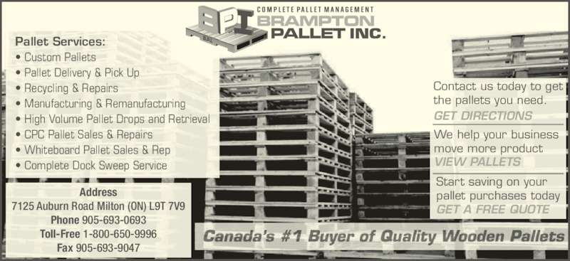 Brampton Pallet Inc (905-693-0693) - Display Ad - Pallet Services: ? Custom Pallets ? Pallet Delivery & Pick Up ? Recycling & Repairs ? Manufacturing & Remanufacturing ? Whiteboard Pallet Sales & Rep ? Complete Dock Sweep Service Contact us today to get the pallets you need. GET DIRECTIONS VIEW PALLETS We help your business move more product Start saving on your pallet purchases today GET A FREE QUOTE Address 7125 Auburn Road Milton (ON) L9T 7V9 Phone 905-693-0693 Toll-Free 1-800-650-9996 ? High Volume Pallet Drops and Retrieval ? CPC Pallet Sales & Repairs Fax 905-693-9047