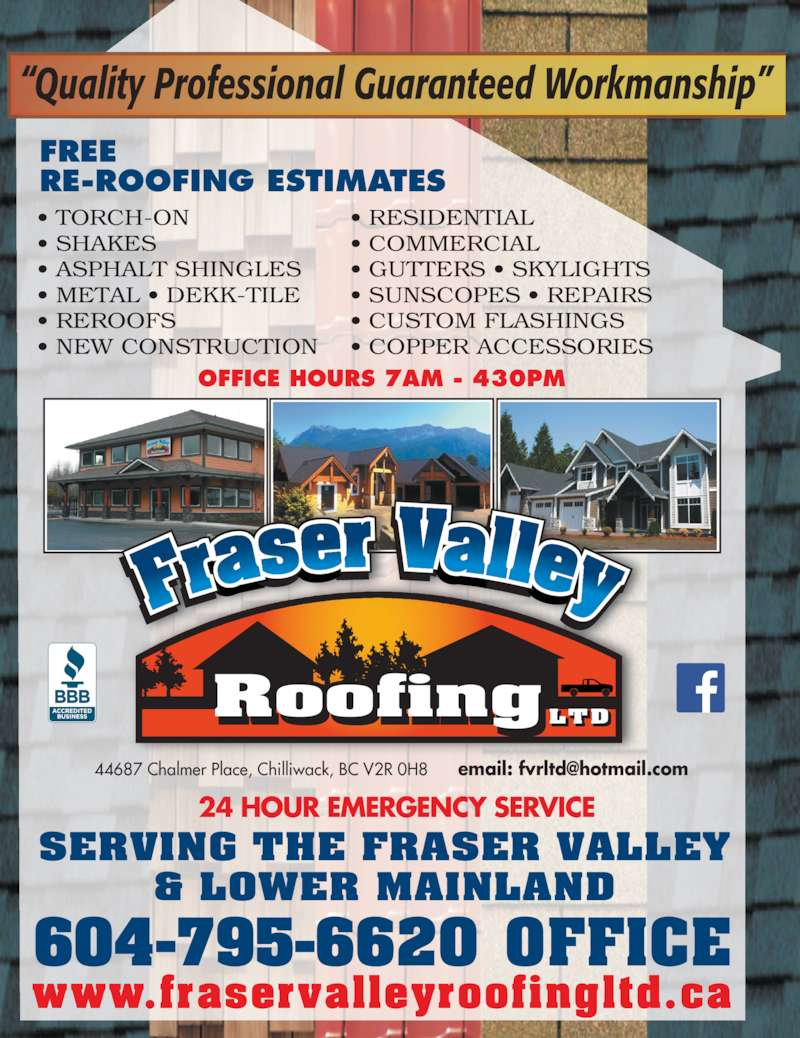 Fraser Valley Roofing (604-795-6620) - Display Ad - 24 HOUR EMERGENCY SERVICE SERVING THE FRASER VALLEY & LOWER MAINLAND 604-795-6620 OFFICE www.fraservalleyroofingltd.ca RoofingLTD RE-ROOFING ESTIMATES OFFICE HOURS 7AM - 430PM ? TORCH-ON ? SHAKES ? ASPHALT SHINGLES ? METAL ? DEKK-TILE ? REROOFS ? NEW CONSTRUCTION ? RESIDENTIAL ? COMMERCIAL ? GUTTERS ? SKYLIGHTS ? SUNSCOPES ? REPAIRS ? CUSTOM FLASHINGS ? COPPER ACCESSORIES ?Quality Professional Guaranteed Workmanship? FREE