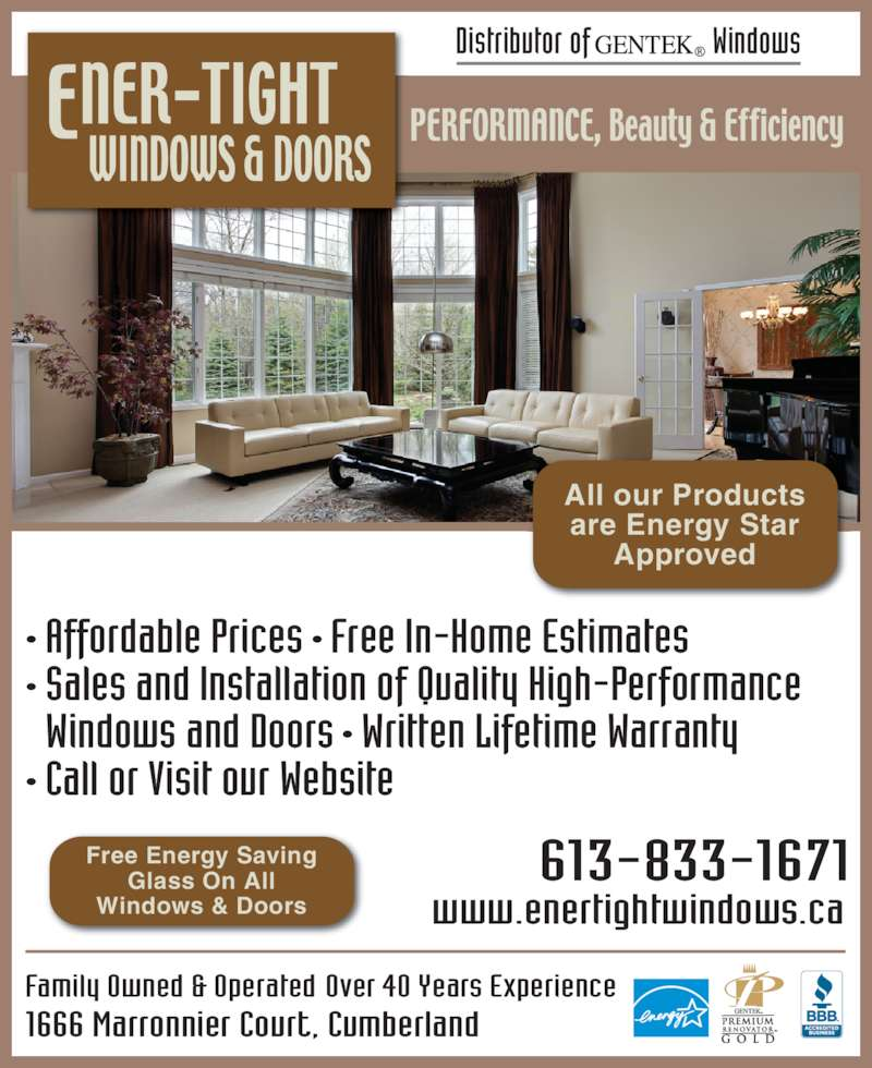 Ener-Tight Windows & Doors Ltd (613-833-1671) - Display Ad - All our Products Glass On All Approved are Energy Star Windows & Doors 1666 Marronnier Court, Cumberland Over 40 Years ExperienceFamily Owned & Operated Distributor of                   Windows 613-833-1671 www.enertightwindows.ca ? Affordable Prices ? Free In-Home Estimates  ? Sales and Installation of Quality High-Performance   Windows and Doors ? Written Lifetime Warranty  Free Energy Saving ? Call or Visit our Website