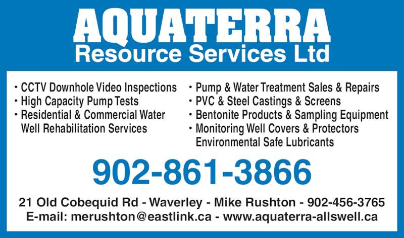 Aquaterra Resource Services Ltd (902-861-3866) - Display Ad - 21 Old Cobequid Rd - Waverley - Mike Rushton - 902-456-3765  CCTV Downhole Video Inspections  High Capacity Pump Tests  Residential & Commercial Water Well Rehabilitation Services  Pump & Water Treatment Sales & Repairs  PVC & Steel Castings & Screens  Bentonite Products & Sampling Equipment  Monitoring Well Covers & Protectors Environmental Safe Lubricants 902-861-3866