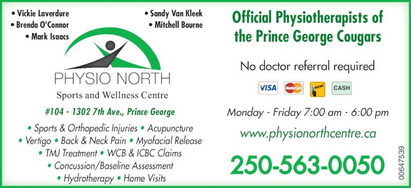 Physio North Sports & Wellness Centre (250-563-0050) - Display Ad - ? Sports & Orthopedic Injuries ? Acupuncture ? Vertigo ? Back & Neck Pain ? Myofacial Release ? TMJ Treatment ? WCB & ICBC Claims ? Concussion/Baseline Assessment  ? Hydrotherapy ? Home Visits Official Physiotherapists of the Prince George Cougars No doctor referral required 250-563-0050 Monday - Friday 7:00 am - 6:00 pm#104 - 1302 7th Ave., Prince George 00 64 75 39 CASH ? Sandy Van Kleek www.physionorthcentre.ca ? Mitchell Bourne ? Vickie Laverdure ? Brenda O'Connor ? Mark Isaacs