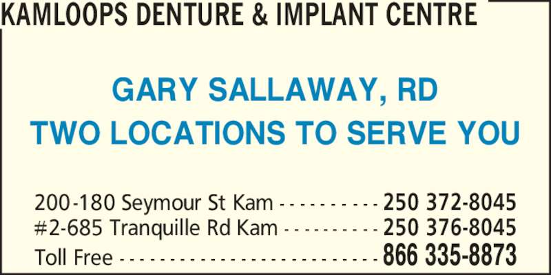 Kamloops Denture & Implant Centre (2503728045) - Display Ad - TWO LOCATIONS TO SERVE YOU KAMLOOPS DENTURE & IMPLANT CENTRE 200-180 Seymour St Kam - - - - - - - - - - 250 372-8045 #2-685 Tranquille Rd Kam - - - - - - - - - - 250 376-8045 Toll Free - - - - - - - - - - - - - - - - - - - - - - - - - - 866 335-8873 GARY SALLAWAY, RD