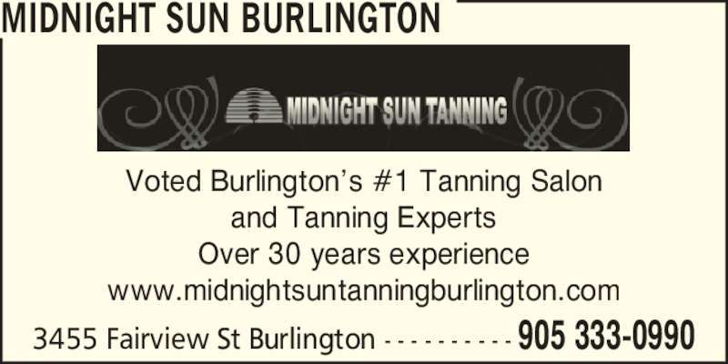 Midnight Sun Burlington (905-333-0990) - Display Ad - MIDNIGHT SUN BURLINGTON Voted Burlington?s #1 Tanning Salon and Tanning Experts Over 30 years experience www.midnightsuntanningburlington.com 3455 Fairview St Burlington - - - - - - - - - - 905 333-0990