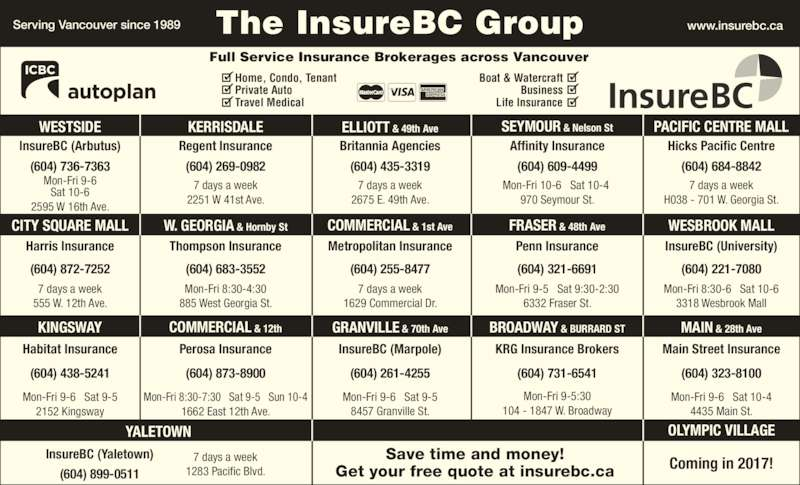 KRG Insurance Brokers (Western) Inc (6047316541) - Display Ad - WESTSIDE ELLIOTT & 49th AveKERRISDALE SEYMOUR & Nelson St PACIFIC CENTRE MALL Mon-Fri 9-6   Sat 9-5 2152 Kingsway YALETOWN (604) 899-0511 InsureBC (Yaletown) 7 days a week 1283 Pacific Blvd. Mon-Fri 9-5:30 104 - 1847 W. Broadway Mon-Fri 9-6   Sat 10-4 4435 Main St. Mon-Fri 8:30-7:30   Sat 9-5   Sun 10-4 Perosa Insurance KRG Insurance Brokers 1662 East 12th Ave. Mon-Fri 9-6   Sat 9-5 MAIN & 28th Ave (604) 873-8900(604) 438-5241 (604) 261-4255 (604) 731-6541 (604) 323-8100 Mon-Fri 9-5   Sat 9:30-2:30 6332 Fraser St. 7 days a week 555 W. 12th Ave. 7 days a week 1629 Commercial Dr. Mon-Fri 8:30-4:30 885 West Georgia St. Mon-Fri 8:30-6   Sat 10-6 3318 Wesbrook Mall www.insurebc.caServing Vancouver since 1989 The InsureBC Group KINGSWAY BROADWAY & BURRARD STCOMMERCIAL & 12th W. GEORGIA & Hornby St GRANVILLE & 70th Ave CITY SQUARE MALL COMMERCIAL & 1st Ave FRASER & 48th Ave InsureBC (Arbutus) Regent Insurance Hicks Pacific CentreBritannia Agencies Affinity Insurance 7 days a week Home, Condo, Tenant Private Auto Travel Medical Boat & Watercraft Business Life Insurance Full Service Insurance Brokerages across Vancouver OLYMPIC VILLAGE 8457 Granville St. Mon-Fri 9-6 Sat 10-6 2595 W 16th Ave. 7 days a week 2251 W 41st Ave. 7 days a week 2675 E. 49th Ave. Mon-Fri 10-6   Sat 10-4  970 Seymour St. (604) 736-7363 (604) 269-0982 (604) 435-3319 (604) 609-4499 (604) 684-8842 (604) 321-6691(604) 872-7252 (604) 255-8477 (604) 221-7080(604) 683-3552 InsureBC (University)Harris Insurance Thompson Insurance Metropolitan Insurance Penn Insurance WESBROOK MALL Main Street InsuranceHabitat Insurance InsureBC (Marpole) H038 - 701 W. Georgia St. Coming in 2017!Save time and money!Get your free quote at insurebc.ca