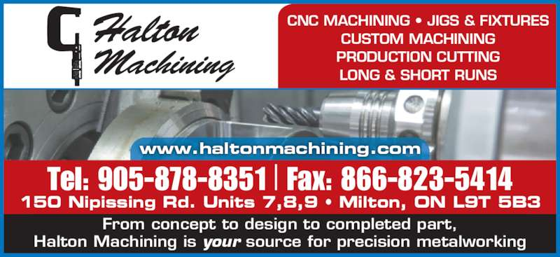 Halton Machining (905-878-8351) - Display Ad - CNC MACHINING ? JIGS & FIXTURES CUSTOM MACHINING PRODUCTION CUTTING LONG & SHORT RUNS www.haltonmachining.com 150 Nipissing Rd. Units 7,8,9 ? Milton, ON L9T 5B3 From concept to design to completed part, Halton Machining is your source for precision metalworking Tel: 905-878-8351 Fax: 866-823-5414