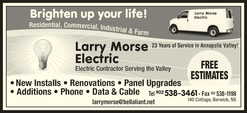 Morse Larry Electric (902-538-3461) - Display Ad - Electric Electric Contractor Serving the Valley ? New Installs ? Renovations ? Panel Upgrades 23 Years of Service in Annapolis Valley! ? Additions ? Phone ? Data & Cable Tel 902 538-3461 ? Fax 902 538-1198 Brighten up your life! Residential, Commercial, Industrial & Farm Larry Morse Electric FREE ESTIMATES Larry Morse