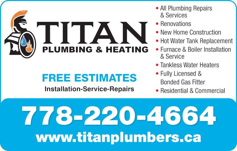 Titan Plumbing & Heating (778-220-4664) - Display Ad - 778-220-4664 www.titanplumbers.ca FREE ESTIMATES ? All Plumbing Repairs    & Services ? Renovations ? New Home Construction ? Hot Water Tank Replacement    & Service ? Tankless Water Heaters ? Fully Licensed & Bonded Gas Fitter ? Residential & Commercial Installation-Service-Repairs ? Furnace & Boiler Installation