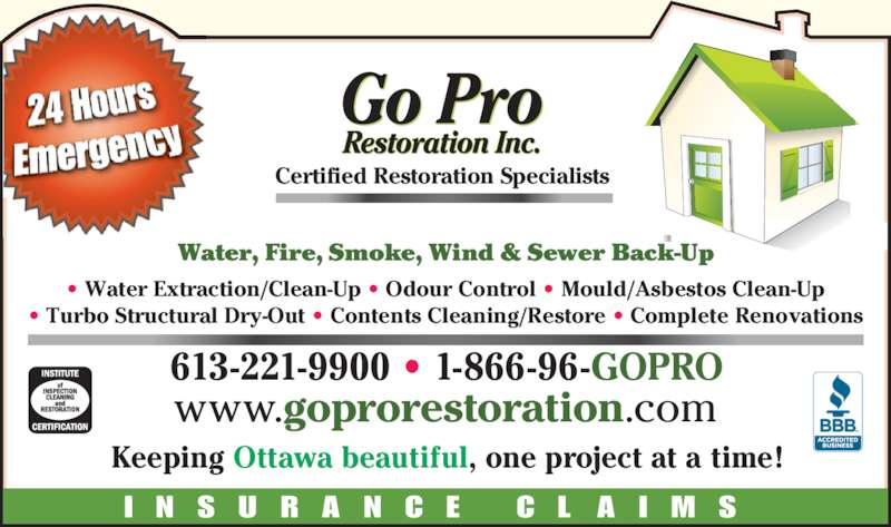 Go Pro Restoration Inc (613-221-9900) - Display Ad - Water, Fire, Smoke, Wind & Sewer Back-Up Certified Restoration Specialists I N S U R A N C E  C L A I M S 613-221-9900 ? 1-866-96-GOPRO Keeping Ottawa beautiful, one project at a time! ? Water Extraction/Clean-Up ? Odour Control ? Mould/Asbestos Clean-Up ? Turbo Structural Dry-Out ? Contents Cleaning/Restore ? Complete Renovations www.goprorestoration.com