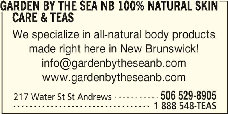 Garden by the Sea (NB) Fabulous Flowers Soaps&Teas (506-529-8905) - Display Ad - 217 Water St St Andrews - - - - - - - - - - - 506 529-8905 - - - - - - - - - - - - - - - - - - - - - - - - - - - - - - - - - 1 888 548-TEAS GARDEN BY THE SEA NB 100% NATURAL SKIN      CARE & TEAS We specialize in all-natural body products made right here in New Brunswick! www.gardenbytheseanb.com