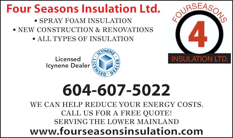 Four Seasons Insulation Ltd (604-607-5022) - Display Ad - CALL US FOR A FREE QUOTE! SERVING THE LOWER MAINLAND Licensed Icynene Dealer INSULATION LTD. Four Seasons Insulation Ltd. www.fourseasonsinsulation.com ? SPRAY FOAM INSULATION ? NEW CONSTRUCTION & RENOVATIONS ? ALL TYPES OF INSULATION 604-607-5022 WE CAN HELP REDUCE YOUR ENERGY COSTS. FO URS EASONS